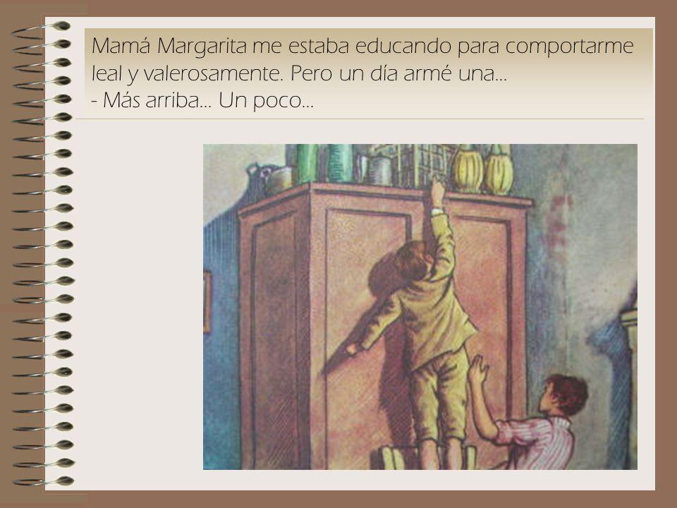 Mamá Margarita me estaba educando para comportarme leal y valerosamente. Pero un día armé una... - Más arriba... Un poco...