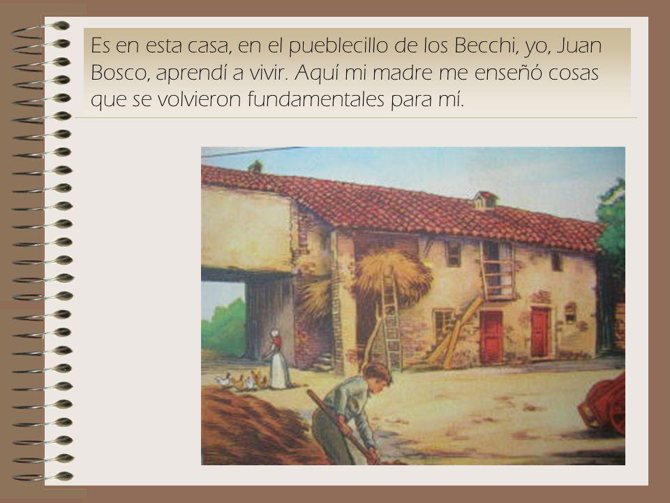 Es en esta casa, en el pueblecillo de los Becchi, yo, Juan Bosco, aprendí a vivir. Aquí mi madre me enseñó cosas que se volvieron fundamentales para m