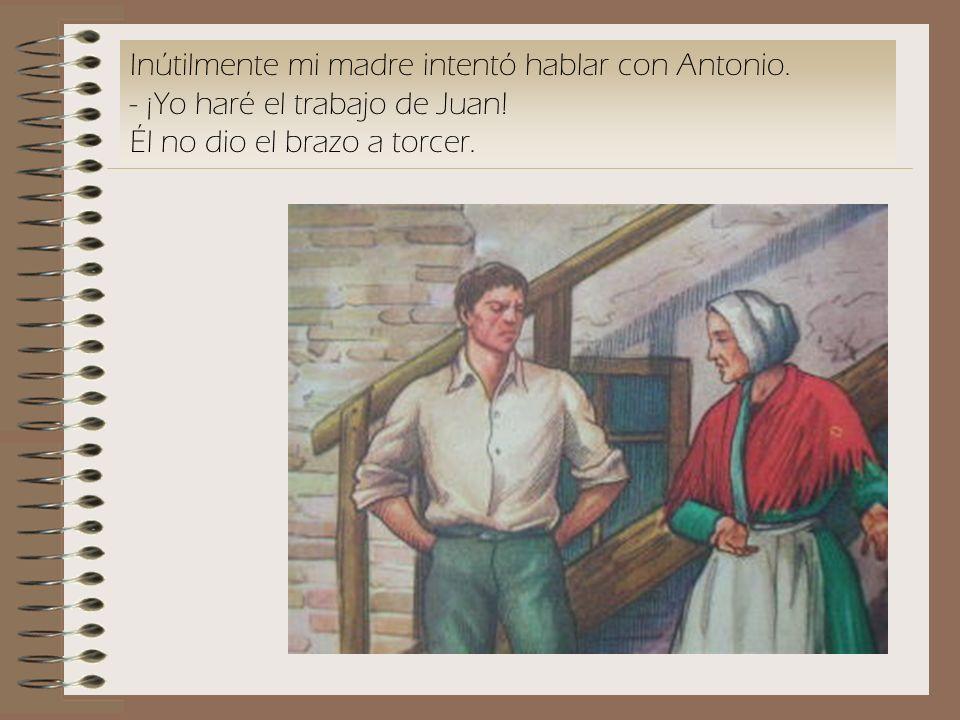 Inútilmente mi madre intentó hablar con Antonio. - ¡Yo haré el trabajo de Juan! Él no dio el brazo a torcer.