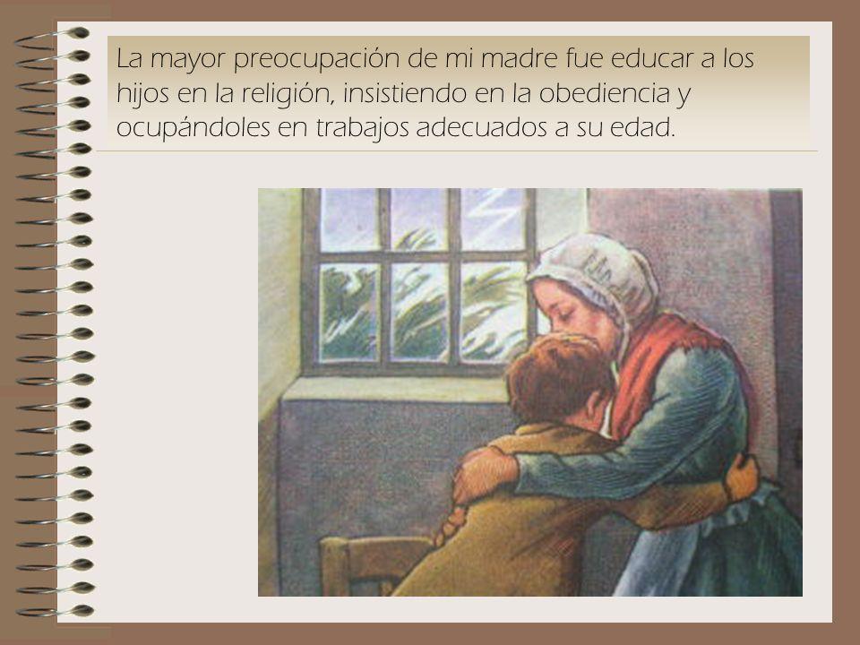 La mayor preocupación de mi madre fue educar a los hijos en la religión, insistiendo en la obediencia y ocupándoles en trabajos adecuados a su edad.