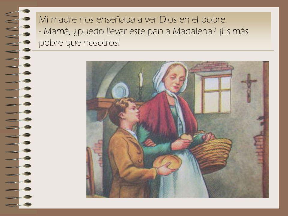 Mi madre nos enseñaba a ver Dios en el pobre. - Mamá, ¿puedo llevar este pan a Madalena? ¡Es más pobre que nosotros!
