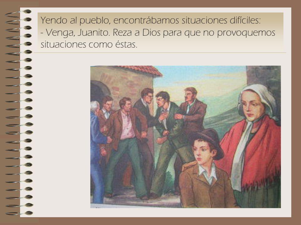 Yendo al pueblo, encontrábamos situaciones difíciles: - Venga, Juanito. Reza a Dios para que no provoquemos situaciones como éstas.
