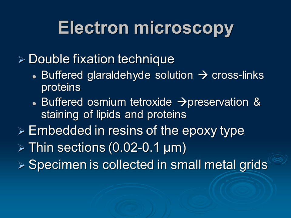 Electron microscopy Double fixation technique Double fixation technique Buffered glaraldehyde solution cross-links proteins Buffered glaraldehyde solu