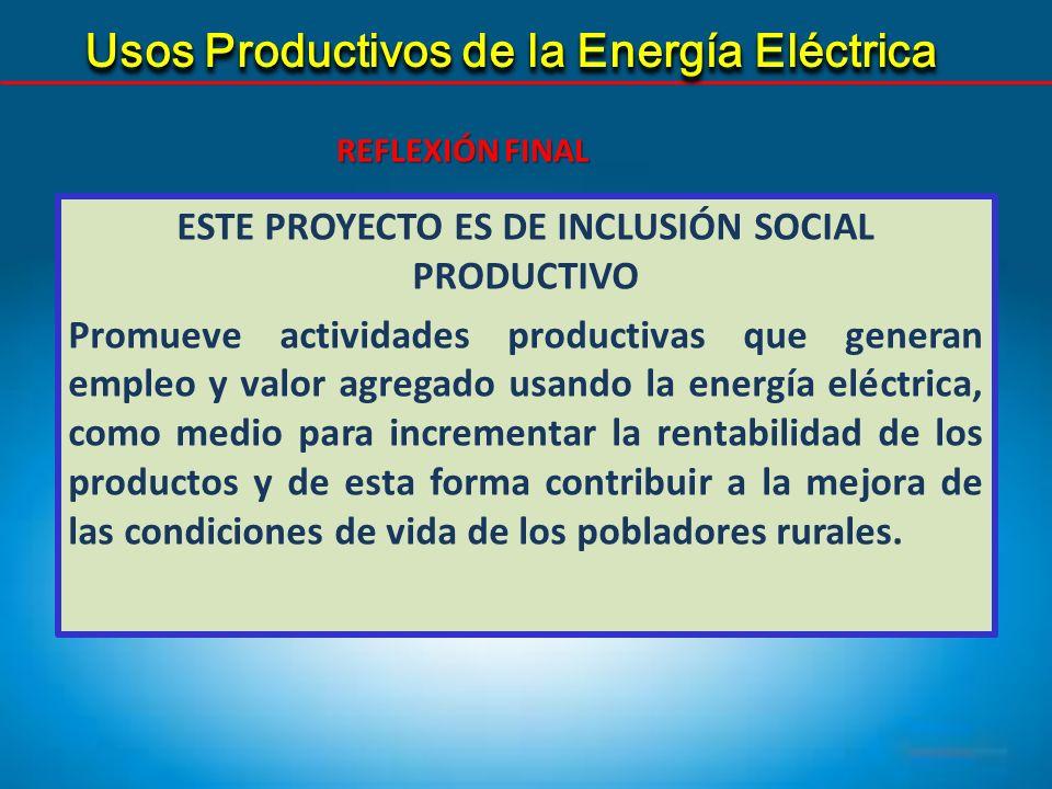 ESTE PROYECTO ES DE INCLUSIÓN SOCIAL PRODUCTIVO Promueve actividades productivas que generan empleo y valor agregado usando la energía eléctrica, como