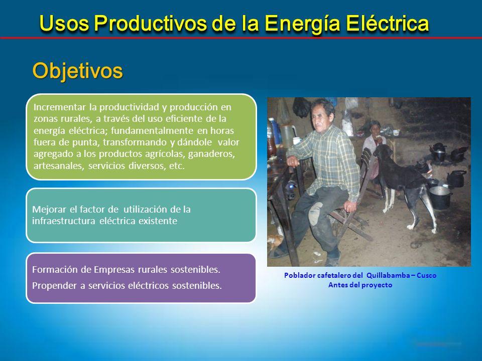 Usos Productivos de la Energía Eléctrica Objetivos Poblador cafetalero del Quillabamba – Cusco Antes del proyecto Incrementar la productividad y produ
