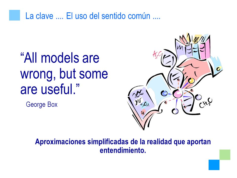 All models are wrong, but some are useful. George Box Aproximaciones simplificadas de la realidad que aportan entendimiento. La clave.... El uso del s