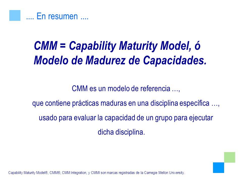 CMM es un modelo de referencia …, que contiene prácticas maduras en una disciplina específica …, usado para evaluar la capacidad de un grupo para ejec