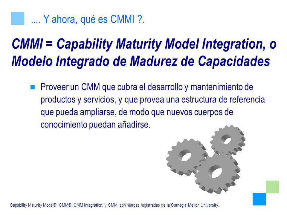 CMMI = Capability Maturity Model Integration, o Modelo Integrado de Madurez de Capacidades Proveer un CMM que cubra el desarrollo y mantenimiento de p