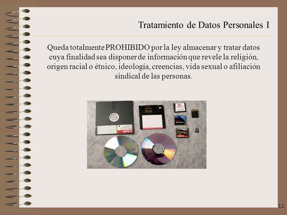 Tratamiento de Datos Personales I 12 Queda totalmente PROHIBIDO por la ley almacenar y tratar datos cuya finalidad sea disponer de información que rev