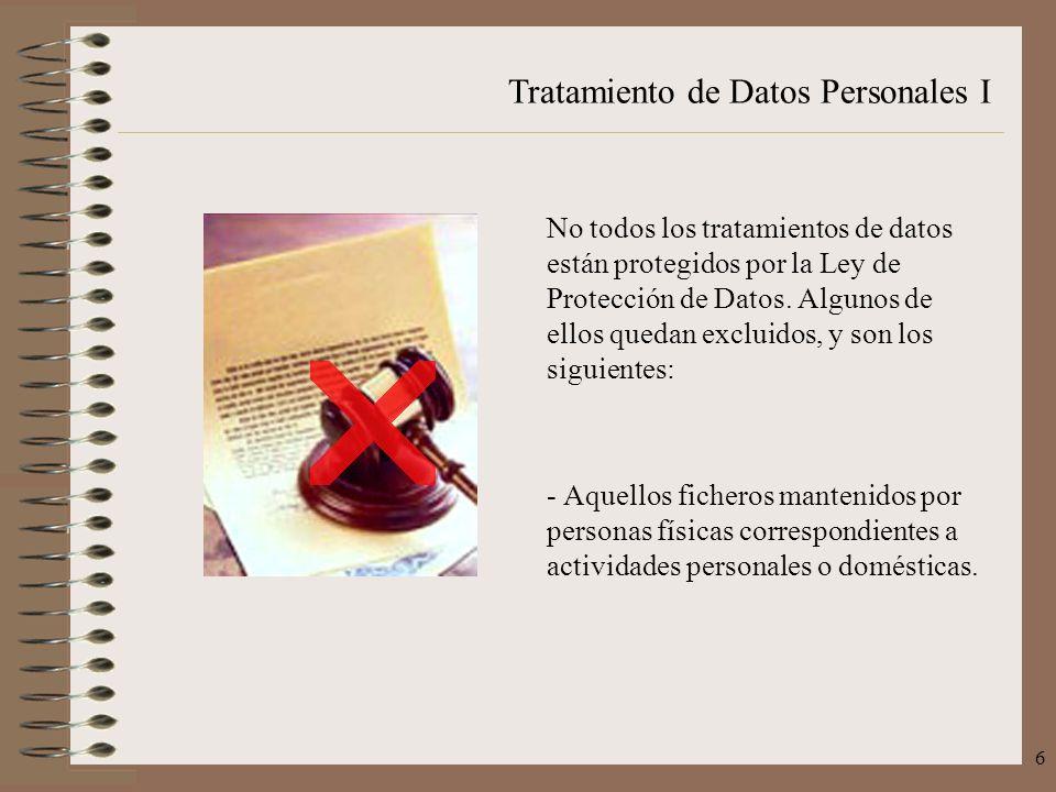 Tratamiento de Datos Personales I 6 No todos los tratamientos de datos están protegidos por la Ley de Protección de Datos. Algunos de ellos quedan exc