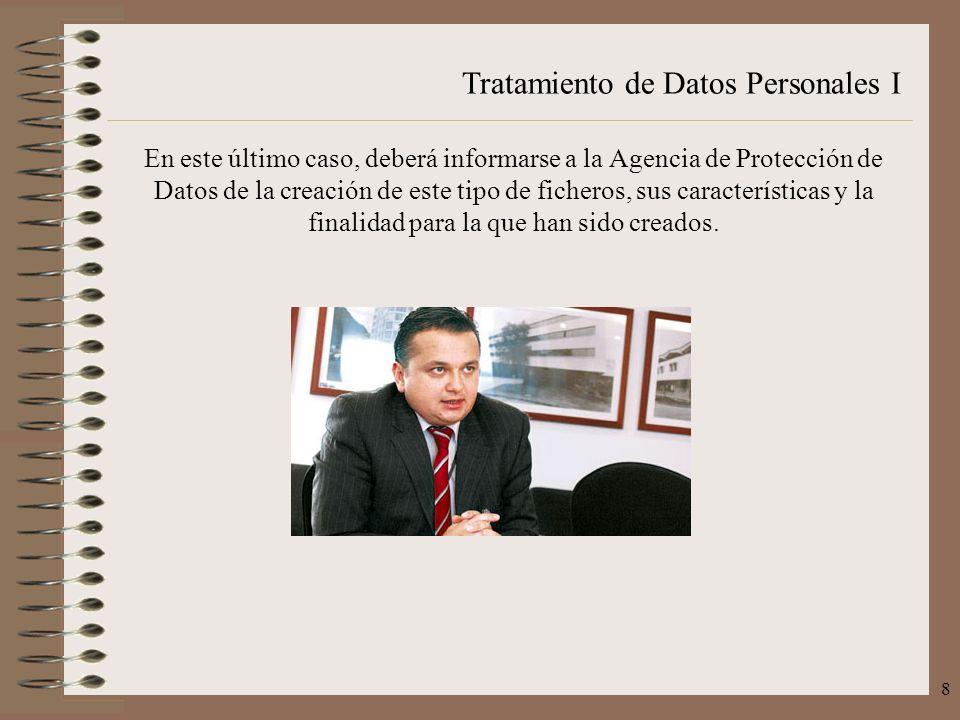 Tratamiento de Datos Personales I 8 En este último caso, deberá informarse a la Agencia de Protección de Datos de la creación de este tipo de ficheros