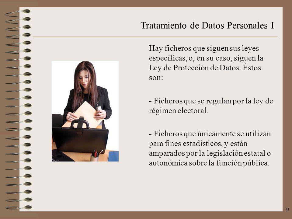 Tratamiento de Datos Personales I 9 Hay ficheros que siguen sus leyes específicas, o, en su caso, siguen la Ley de Protección de Datos. Éstos son: - F