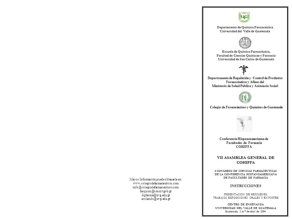Mayor Información puede obtenerla en: www.colegiodefarmaceuticos.com info@colegiodefarmaceuticos.com farquim@concyt.gob.gt dqfarma@uvg.edu.gt erolando@uvg.edu.gt VII ASAMBLEA GENERAL DE COHIFFA CONGRESO DE CIENCIAS FARMACÉUTICAS DE LA CONFERENCIA HISPANOAMERICANA DE FACULTADES DE FARMACIA INSTRUCCIONES PRESENTACION DE RESUMENES, TRABAJOS, EXPOSICIONES ORALES Y EN POSTER CENTRO DE ENSEÑANZA UNIVERSIDAD DEL VALLE DE GUATEMALA Guatemala, 2 al 7 de abril de 2004.