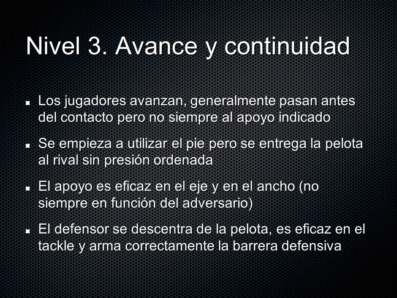 Nivel 3. Avance y continuidad Los jugadores avanzan, generalmente pasan antes del contacto pero no siempre al apoyo indicado Se empieza a utilizar el