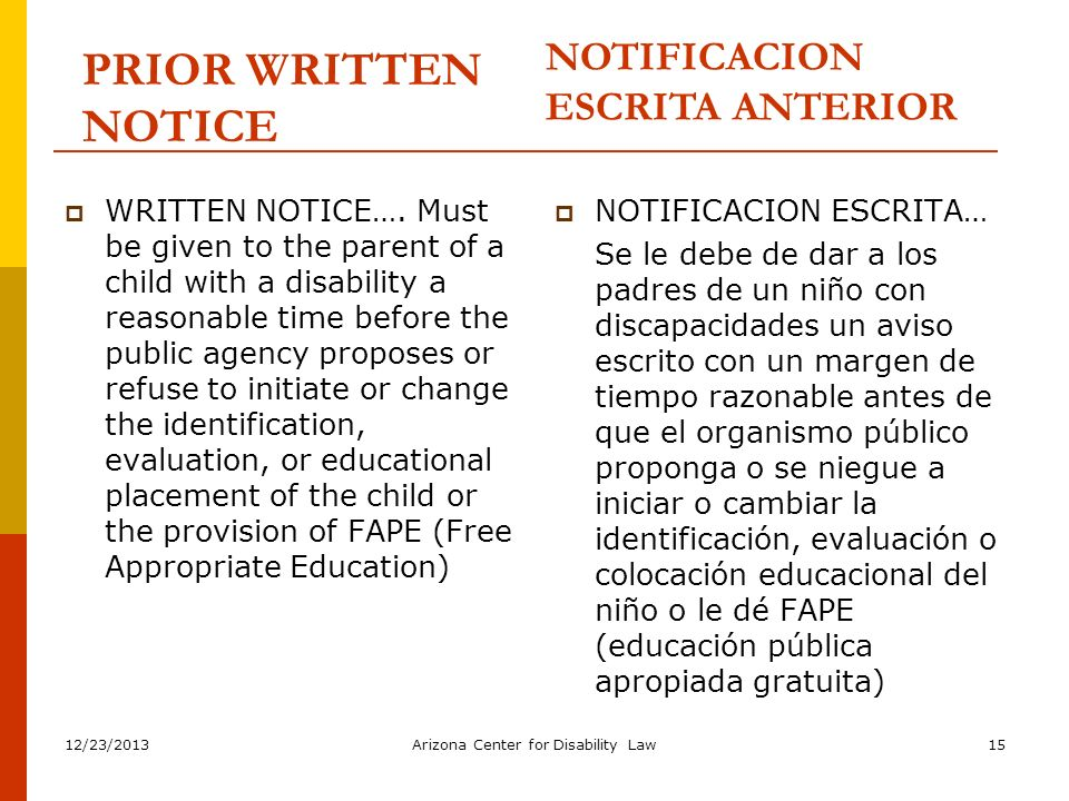12/23/2013Arizona Center for Disability Law15 PRIOR WRITTEN NOTICE WRITTEN NOTICE…. Must be given to the parent of a child with a disability a reasona