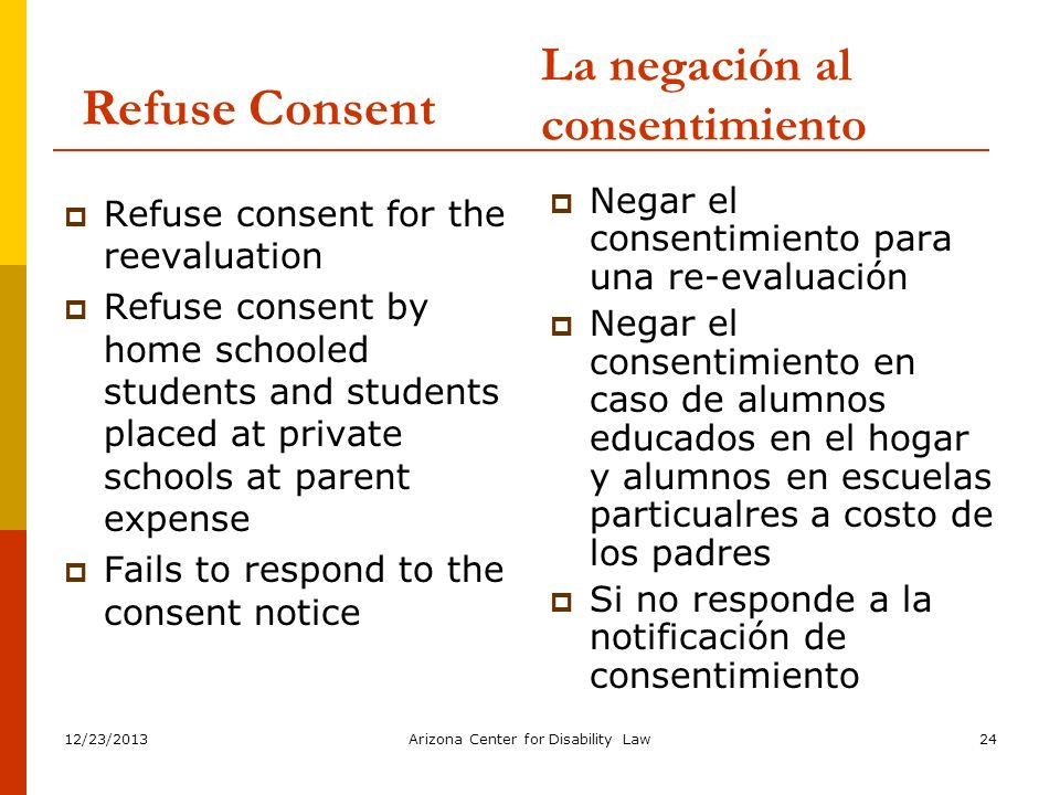 12/23/2013Arizona Center for Disability Law24 Refuse Consent Refuse consent for the reevaluation Refuse consent by home schooled students and students