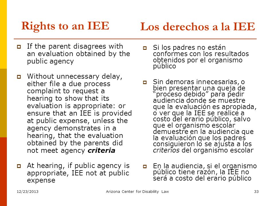 12/23/2013Arizona Center for Disability Law33 Rights to an IEE If the parent disagrees with an evaluation obtained by the public agency Without unnece