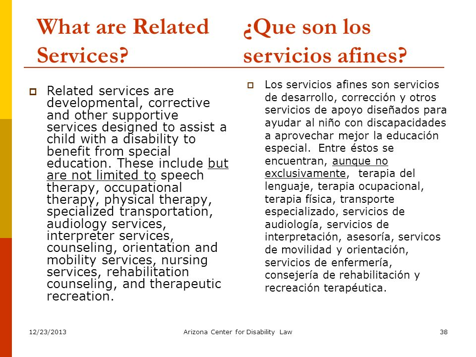 12/23/2013Arizona Center for Disability Law38 What are Related Services? Related services are developmental, corrective and other supportive services