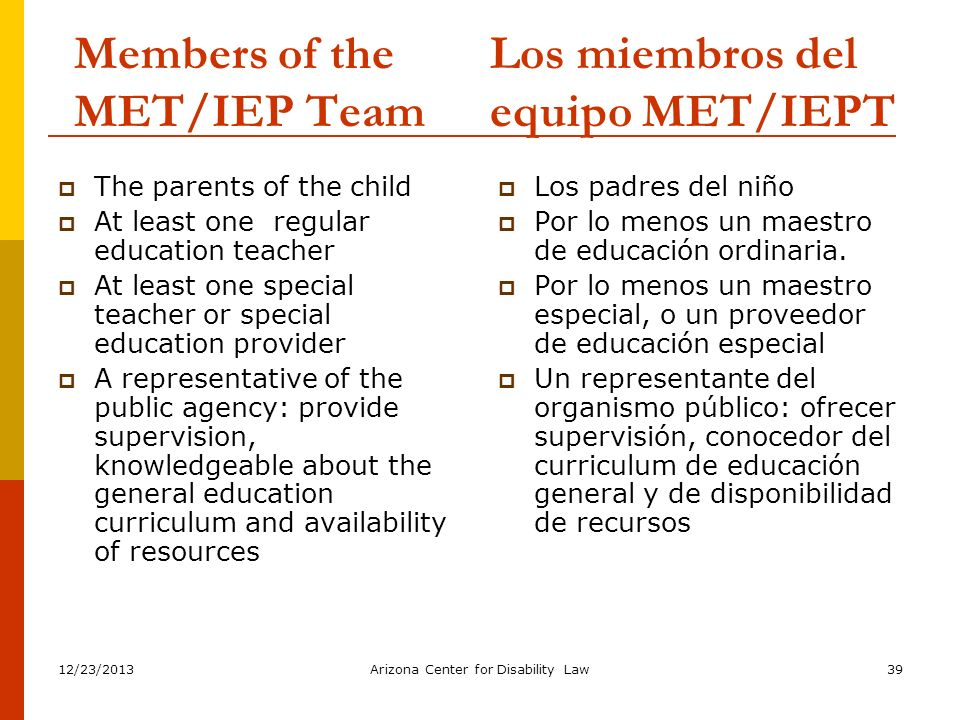 12/23/2013Arizona Center for Disability Law39 Members of the MET/IEP Team The parents of the child At least one regular education teacher At least one