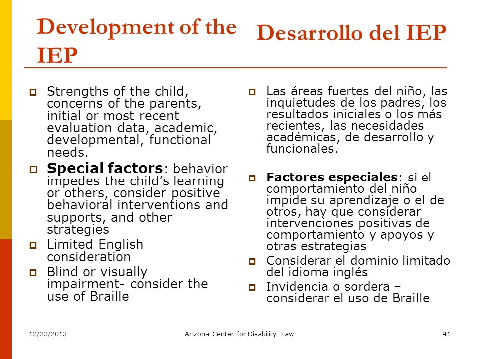 12/23/2013Arizona Center for Disability Law41 Development of the IEP Strengths of the child, concerns of the parents, initial or most recent evaluatio