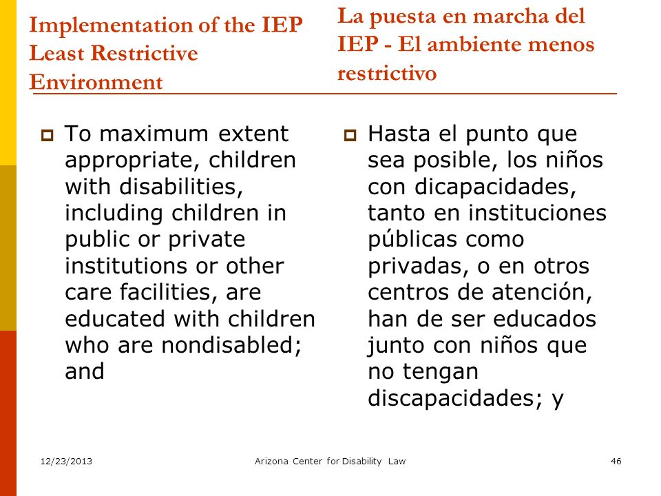 12/23/2013Arizona Center for Disability Law46 Implementation of the IEP Least Restrictive Environment To maximum extent appropriate, children with dis
