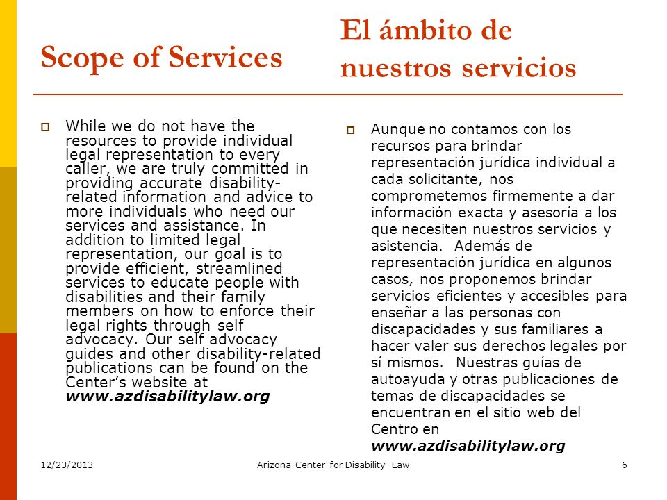 12/23/2013Arizona Center for Disability Law6 Scope of Services While we do not have the resources to provide individual legal representation to every