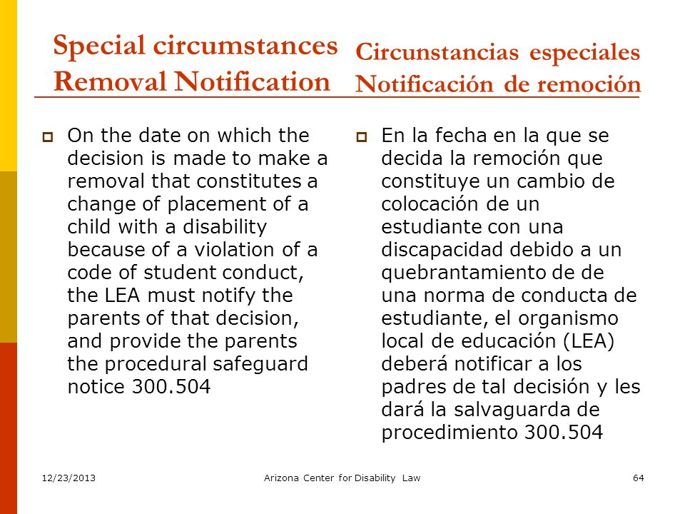 12/23/2013Arizona Center for Disability Law64 Special circumstances Removal Notification On the date on which the decision is made to make a removal t