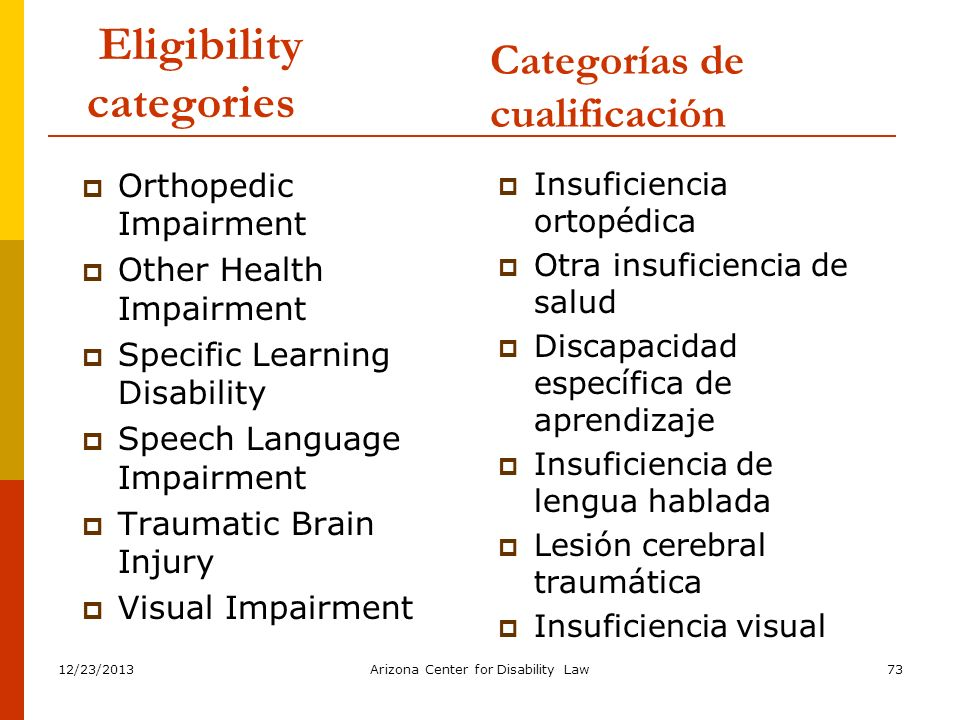 12/23/2013Arizona Center for Disability Law73 Eligibility categories Orthopedic Impairment Other Health Impairment Specific Learning Disability Speech