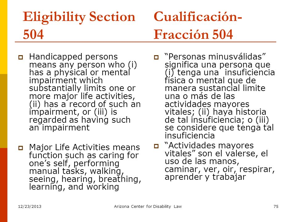 12/23/2013Arizona Center for Disability Law75 Eligibility Section 504 Handicapped persons means any person who (i) has a physical or mental impairment