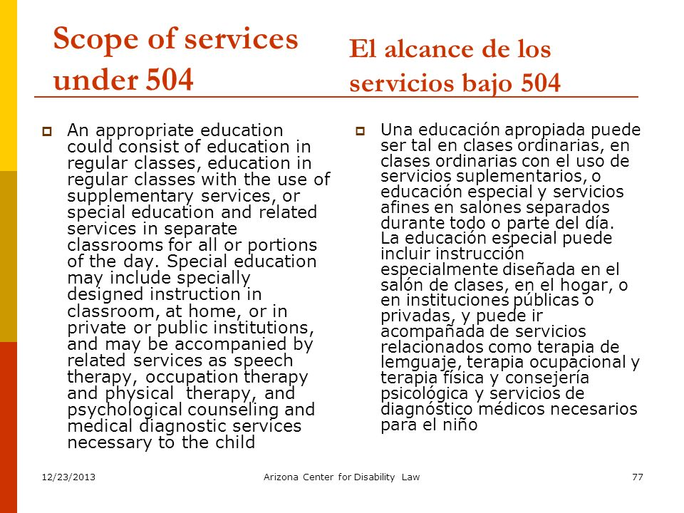 12/23/2013Arizona Center for Disability Law77 Scope of services under 504 An appropriate education could consist of education in regular classes, educ