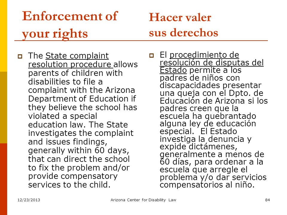 12/23/2013Arizona Center for Disability Law84 Enforcement of your rights The State complaint resolution procedure allows parents of children with disa