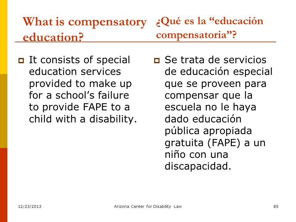 12/23/2013Arizona Center for Disability Law85 What is compensatory education? It consists of special education services provided to make up for a scho