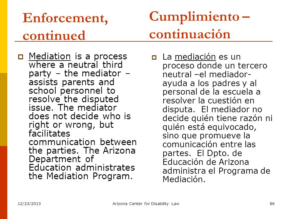 12/23/2013Arizona Center for Disability Law86 Enforcement, continued Mediation is a process where a neutral third party – the mediator – assists paren