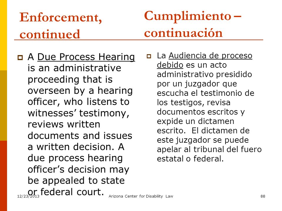 12/23/2013Arizona Center for Disability Law88 Enforcement, continued A Due Process Hearing is an administrative proceeding that is overseen by a heari