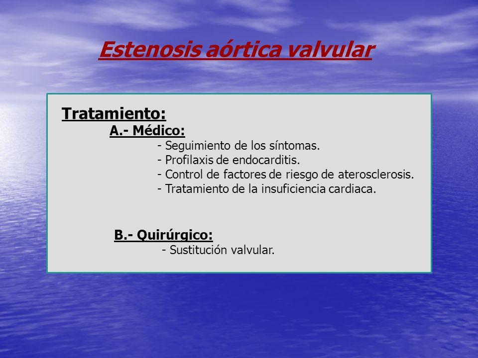 Estenosis aórtica valvular Tratamiento: A.- Médico: - Seguimiento de los síntomas. - Profilaxis de endocarditis. - Control de factores de riesgo de at