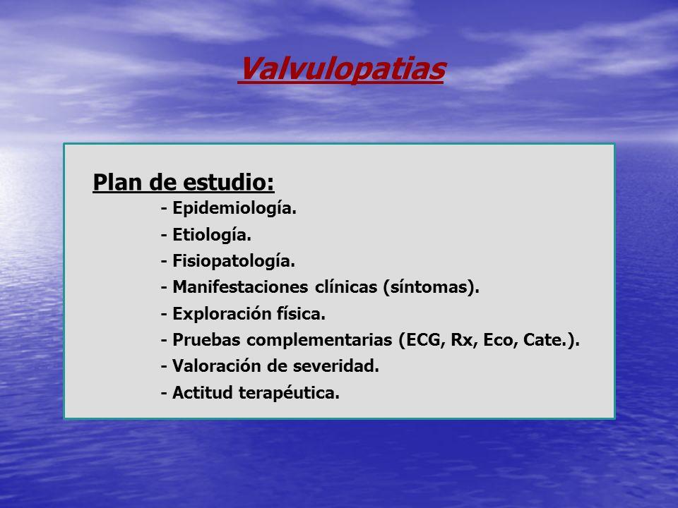 Valvulopatias Plan de estudio: - Epidemiología. - Etiología. - Fisiopatología. - Manifestaciones clínicas (síntomas). - Exploración física. - Pruebas