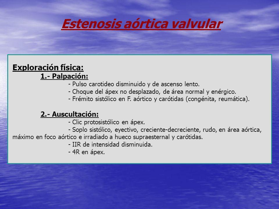 Estenosis aórtica valvular Exploración física: 1.- Palpación: - Pulso carotideo disminuido y de ascenso lento. - Choque del ápex no desplazado, de áre