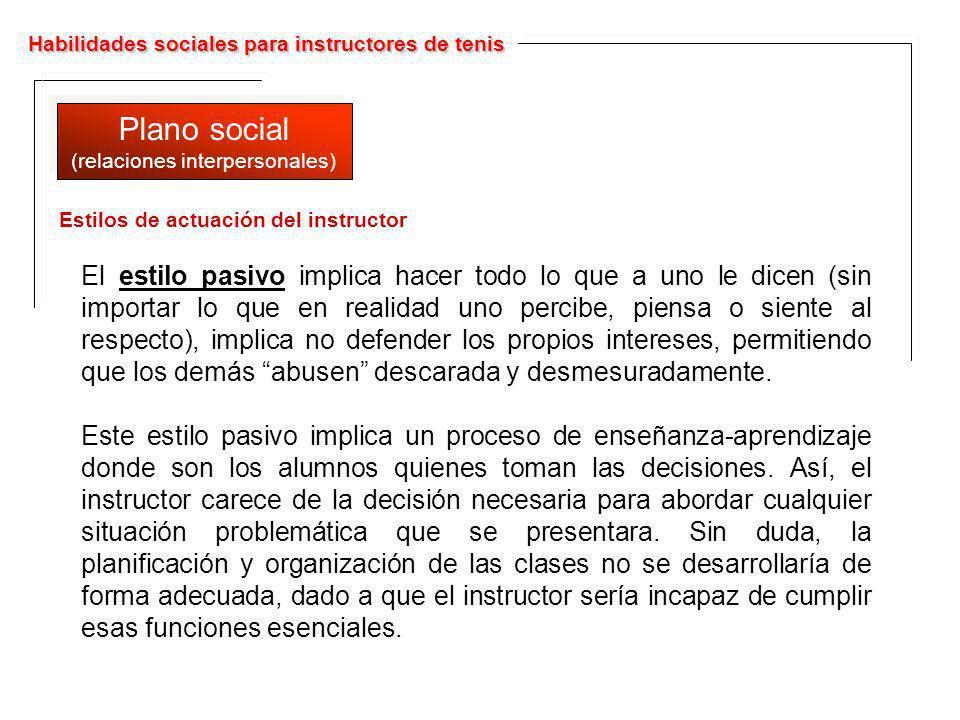 Habilidades sociales para instructores de tenis Plano social (relaciones interpersonales) Plano social (relaciones interpersonales) El estilo pasivo i
