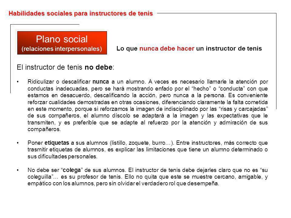 Habilidades sociales para instructores de tenis Plano social (relaciones interpersonales) Plano social (relaciones interpersonales) Lo que nunca debe