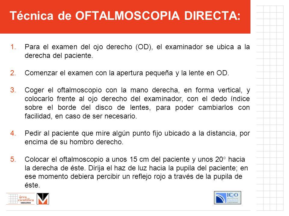 Técnica de OFTALMOSCOPIA DIRECTA: 1.Para el examen del ojo derecho (OD), el examinador se ubica a la derecha del paciente. 2.Comenzar el examen con la