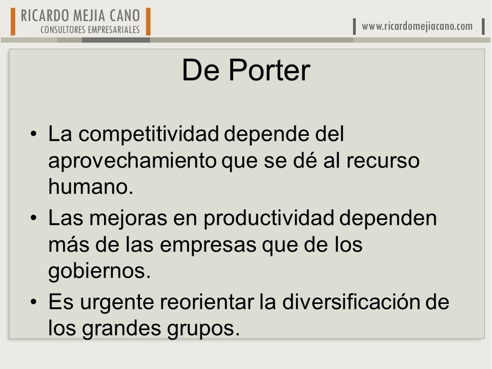 De Porter La competitividad depende del aprovechamiento que se dé al recurso humano. Las mejoras en productividad dependen más de las empresas que de