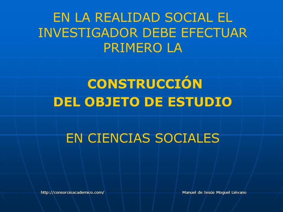 EN LA REALIDAD SOCIAL EL INVESTIGADOR DEBE EFECTUAR PRIMERO LA CONSTRUCCIÓN DEL OBJETO DE ESTUDIO EN CIENCIAS SOCIALES http://consorcioacademico.com/