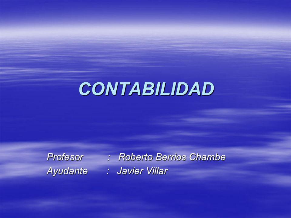 CONTABILIDAD Profesor : Roberto Berrios Chambe Ayudante : Javier Villar