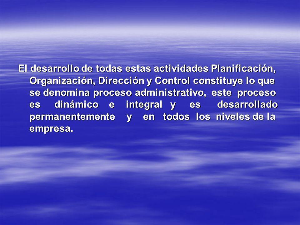El desarrollo de todas estas actividades Planificación, Organización, Dirección y Control constituye lo que se denomina proceso administrativo, este p