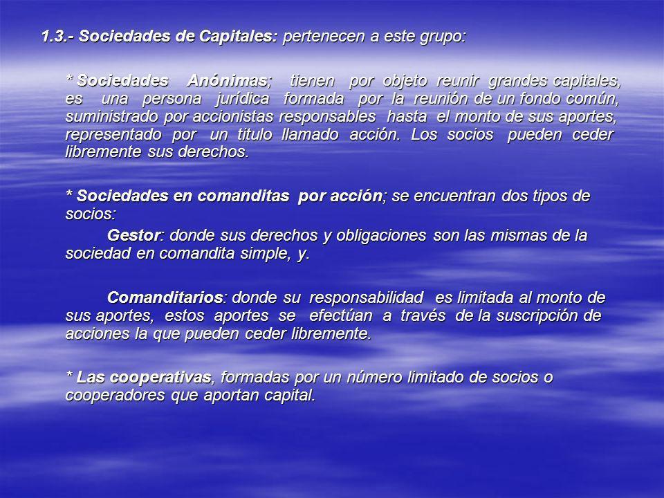 1.3.- Sociedades de Capitales: pertenecen a este grupo: * Sociedades Anónimas; tienen por objeto reunir grandes capitales, es una persona jurídica for