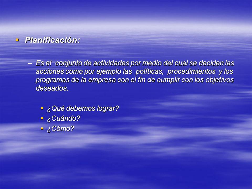 Planificación: Planificación: –Es el conjunto de actividades por medio del cual se deciden las acciones como por ejemplo las políticas, procedimientos