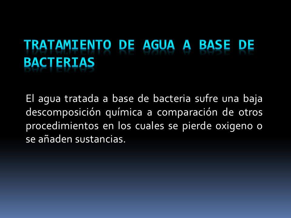 El agua tratada a base de bacteria sufre una baja descomposición química a comparación de otros procedimientos en los cuales se pierde oxigeno o se añ
