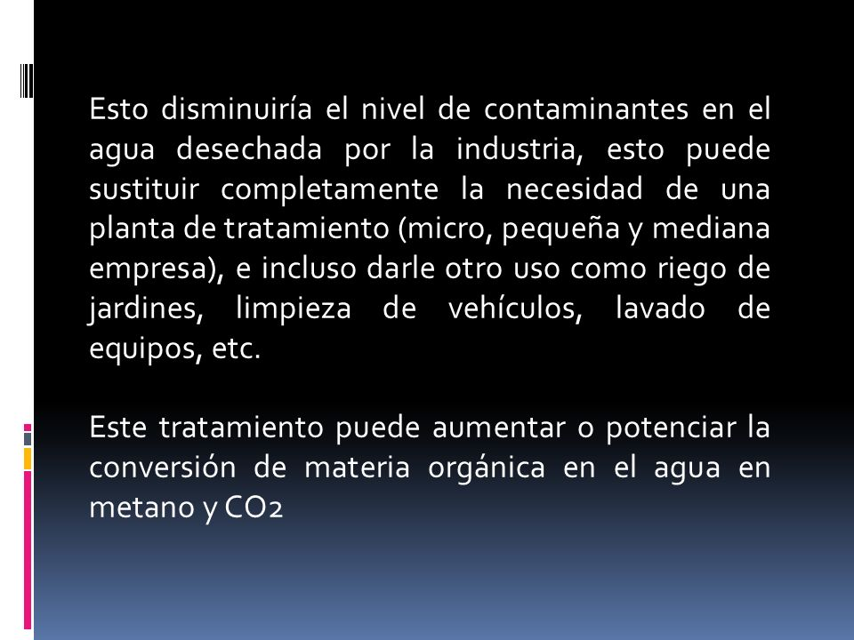 Esto disminuiría el nivel de contaminantes en el agua desechada por la industria, esto puede sustituir completamente la necesidad de una planta de tra