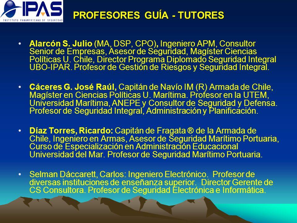 PROFESORES GUÍA - TUTORES Alarcón S. Julio (MA, DSP, CPO), Ingeniero APM, Consultor Senior de Empresas, Asesor de Seguridad, Magíster Ciencias Polític