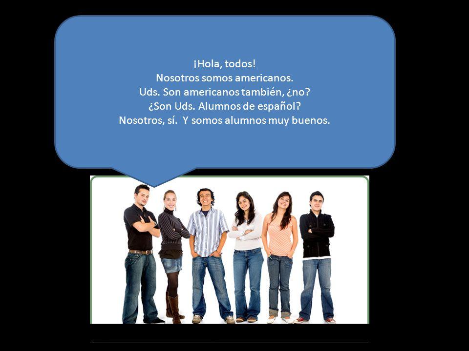 ¡Hola, todos! Nosotros somos americanos. Uds. Son americanos también, ¿no? ¿Son Uds. Alumnos de español? Nosotros, sí. Y somos alumnos muy buenos.